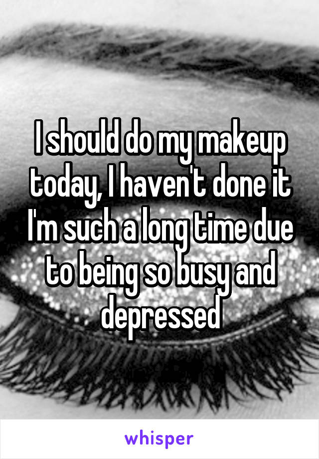 I should do my makeup today, I haven't done it I'm such a long time due to being so busy and depressed