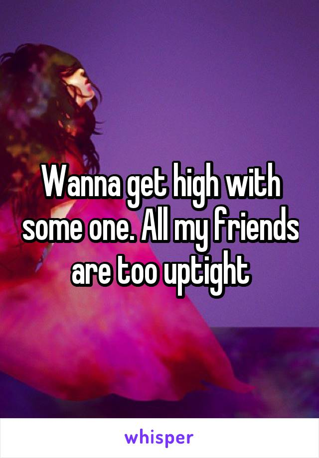 Wanna get high with some one. All my friends are too uptight