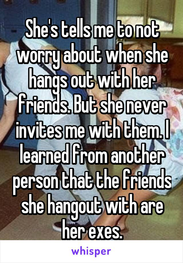 She's tells me to not worry about when she hangs out with her friends. But she never invites me with them. I learned from another person that the friends she hangout with are her exes.