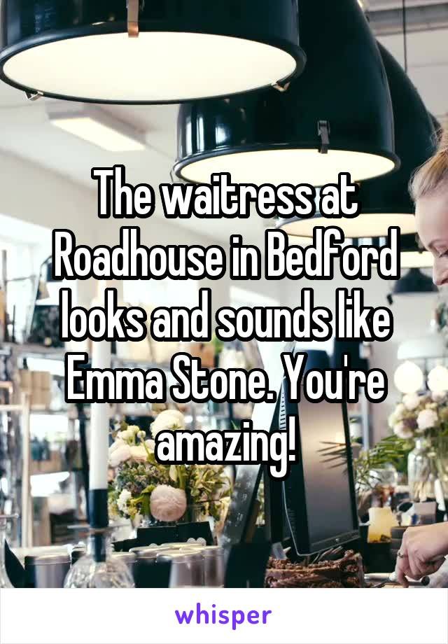 The waitress at Roadhouse in Bedford looks and sounds like Emma Stone. You're amazing!