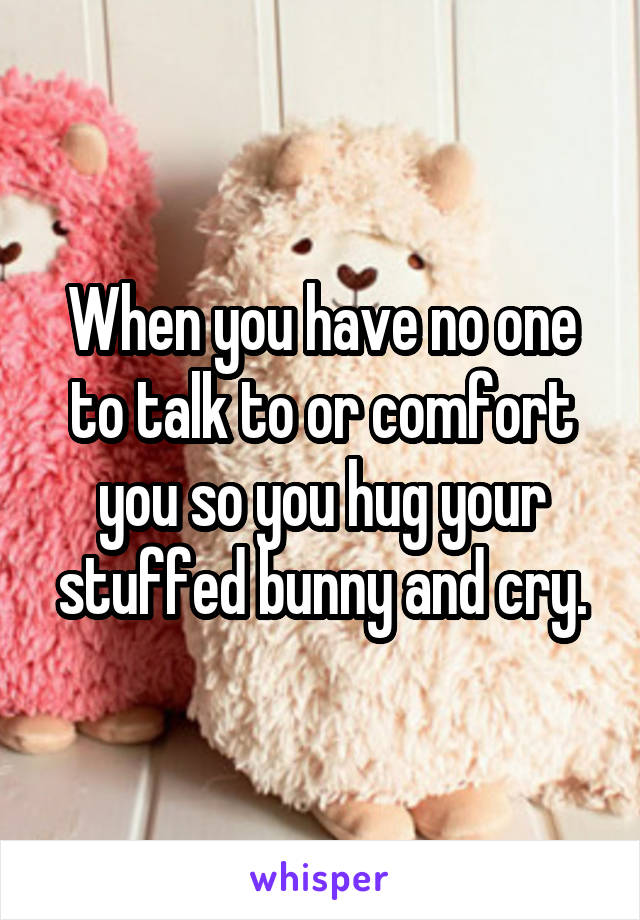 When you have no one to talk to or comfort you so you hug your stuffed bunny and cry.