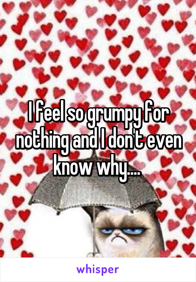 I feel so grumpy for nothing and I don't even know why....