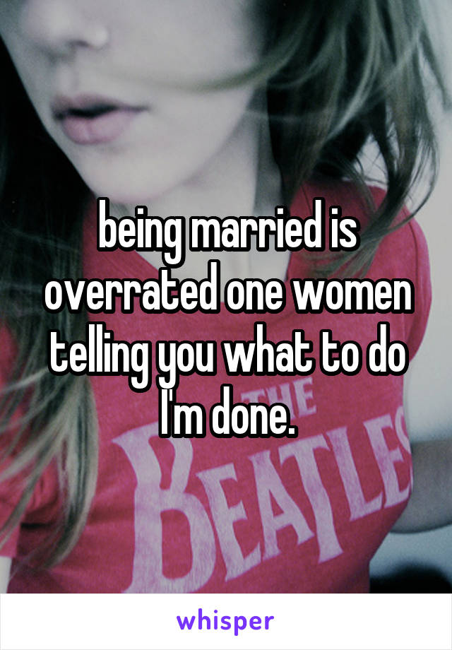 being married is overrated one women telling you what to do I'm done.