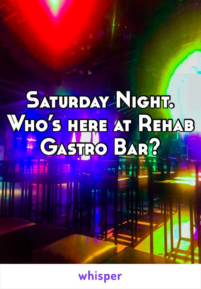 Saturday Night. Who's here at Rehab Gastro Bar?