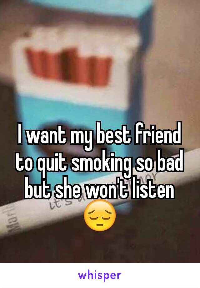 I want my best friend to quit smoking so bad but she won't listen 😔