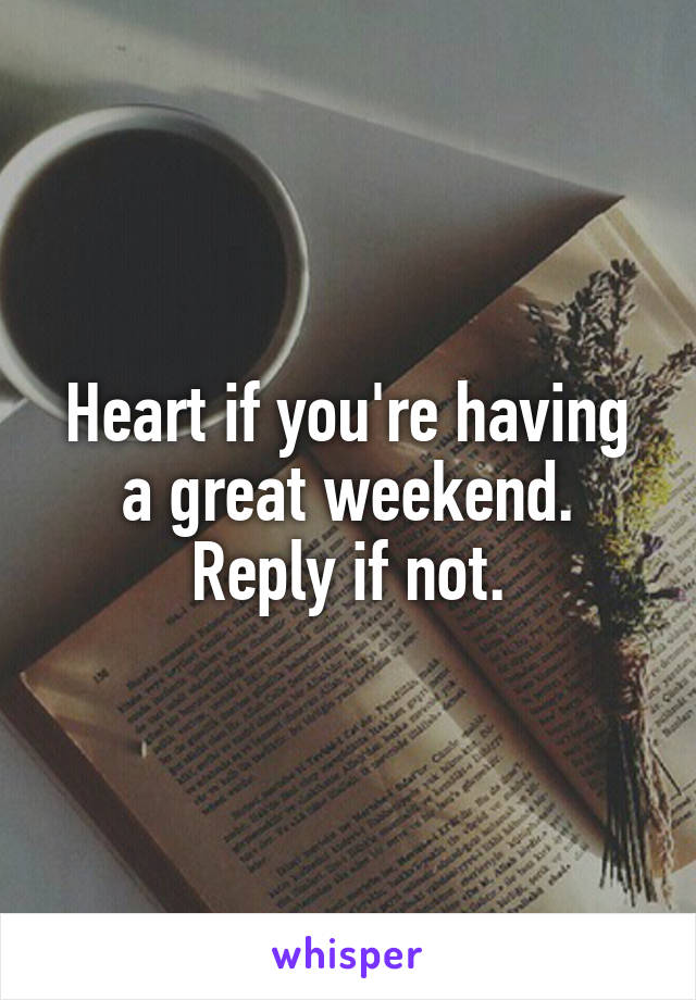 Heart if you're having a great weekend. Reply if not.