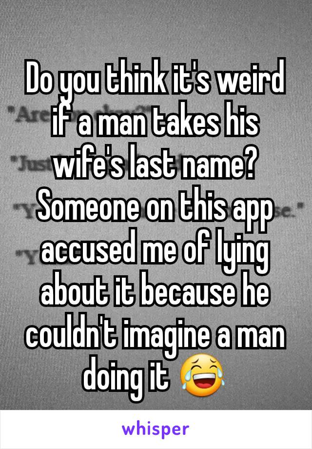 Do you think it's weird if a man takes his wife's last name? Someone on this app accused me of lying about it because he couldn't imagine a man doing it 😂