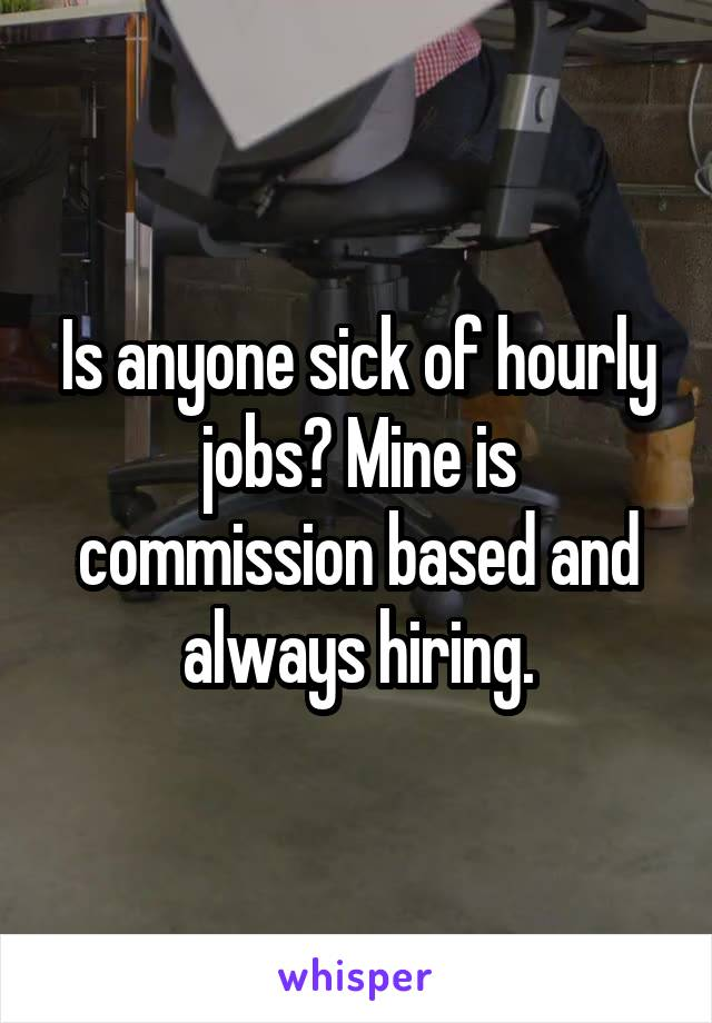 Is anyone sick of hourly jobs? Mine is commission based and always hiring.