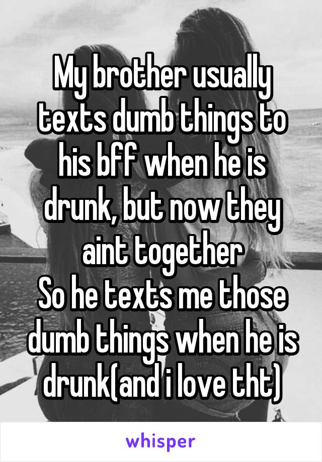 My brother usually texts dumb things to his bff when he is drunk, but now they aint together So he texts me those dumb things when he is drunk(and i love tht)
