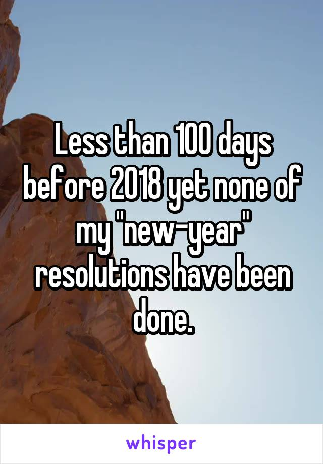 """Less than 100 days before 2018 yet none of my """"new-year"""" resolutions have been done."""