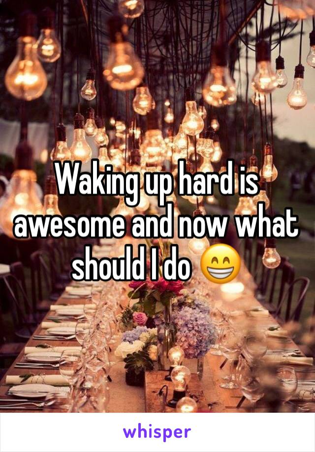 Waking up hard is awesome and now what should I do 😁
