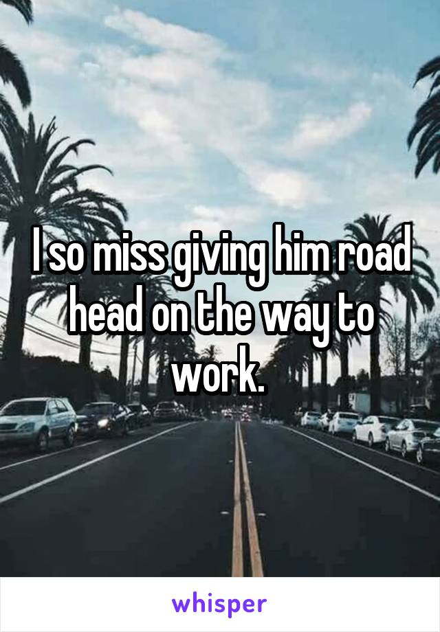 I so miss giving him road head on the way to work.