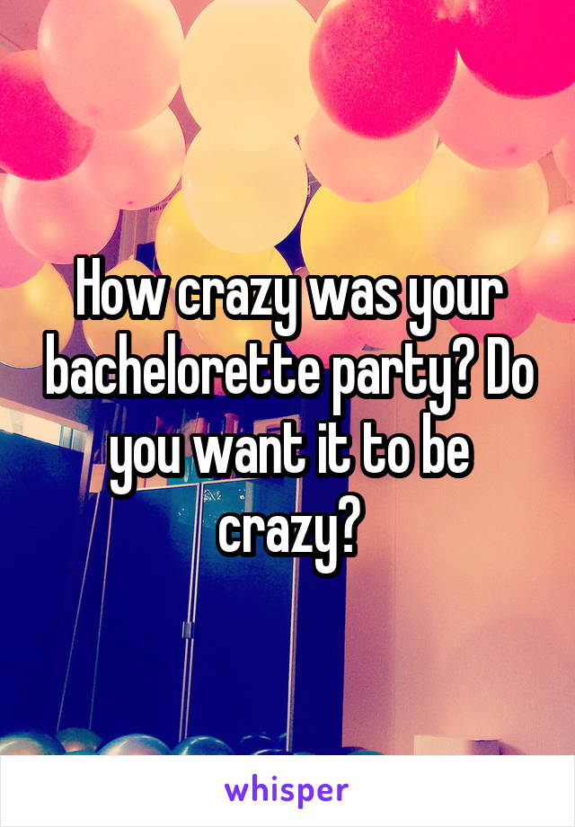 How crazy was your bachelorette party? Do you want it to be crazy?