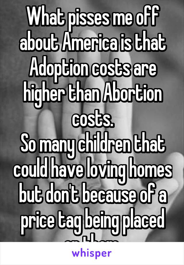 What pisses me off about America is that Adoption costs are higher than Abortion costs. So many children that could have loving homes but don't because of a price tag being placed on them.