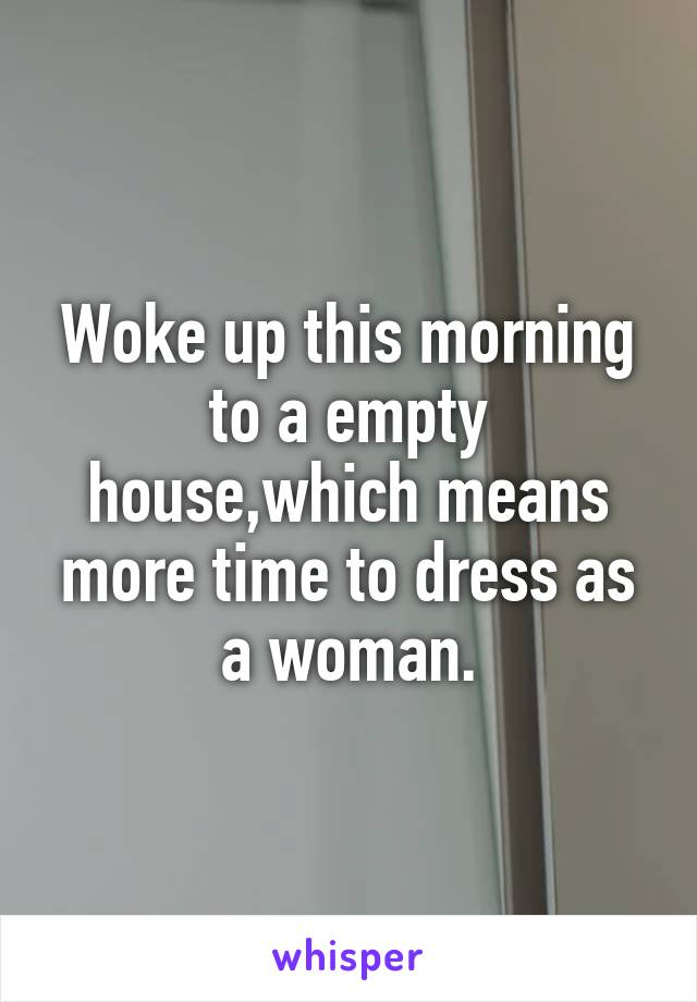 Woke up this morning to a empty house,which means more time to dress as a woman.