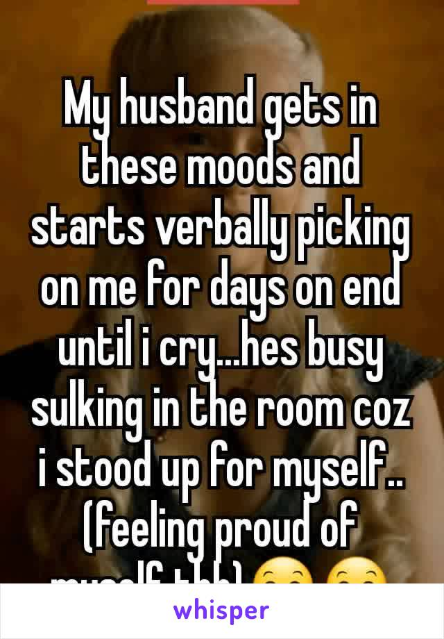 My husband gets in these moods and starts verbally picking on me for days on end until i cry...hes busy sulking in the room coz i stood up for myself.. (feeling proud of myself tbh)😊😊