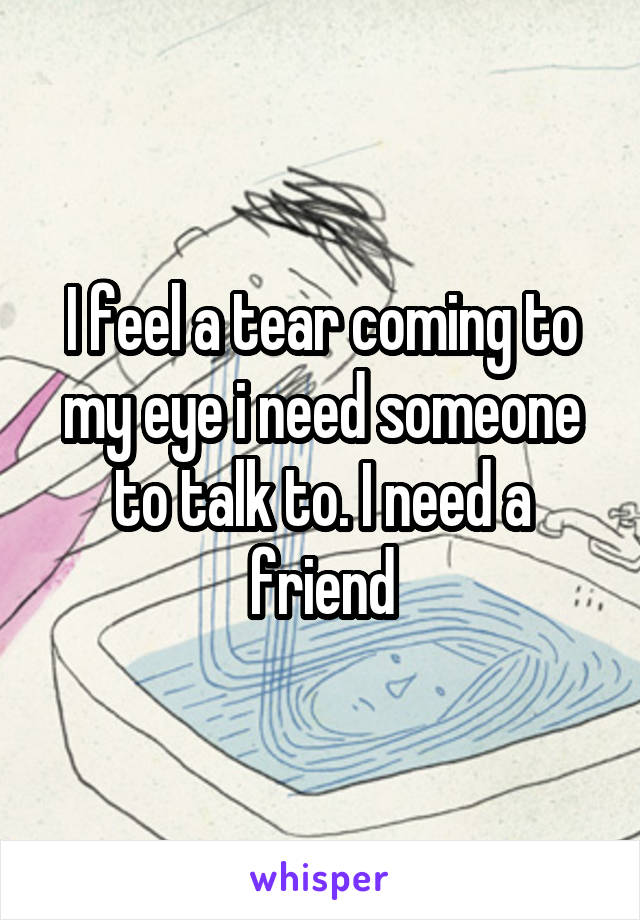 I feel a tear coming to my eye i need someone to talk to. I need a friend