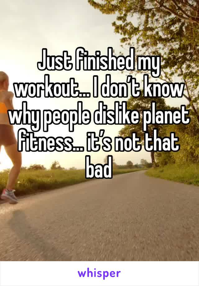 Just finished my workout... I don't know why people dislike planet fitness... it's not that bad