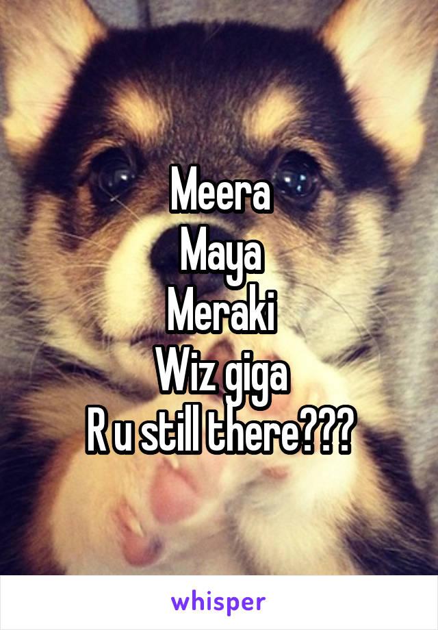 Meera Maya Meraki Wiz giga R u still there???