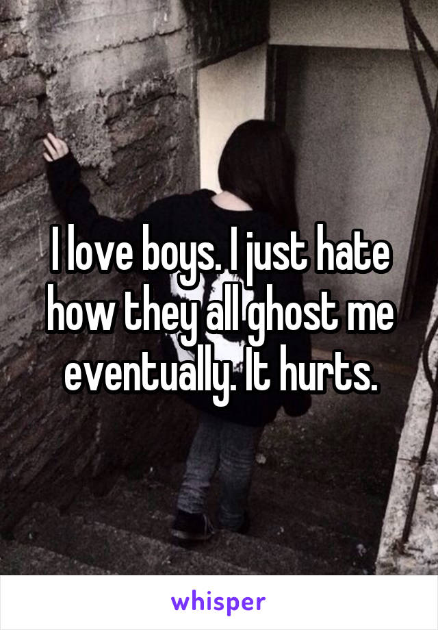 I love boys. I just hate how they all ghost me eventually. It hurts.