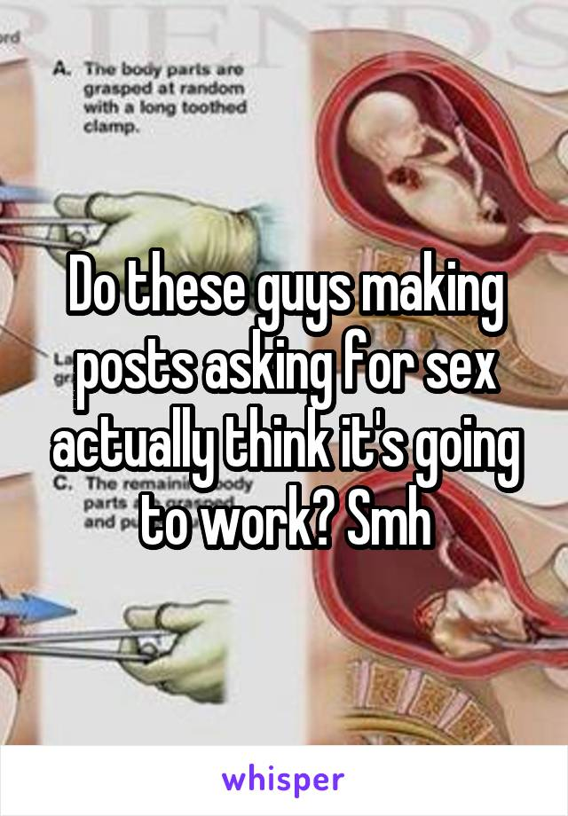 Do these guys making posts asking for sex actually think it's going to work? Smh