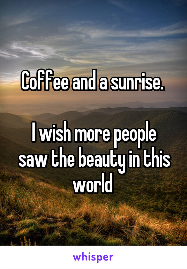 Coffee and a sunrise.   I wish more people saw the beauty in this world