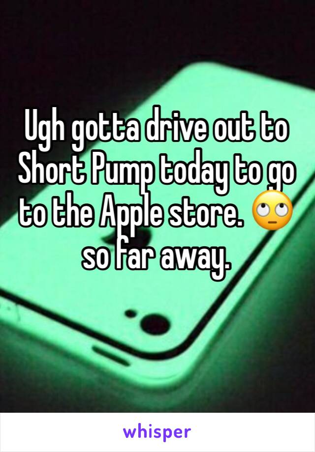 Ugh gotta drive out to Short Pump today to go to the Apple store. 🙄 so far away.