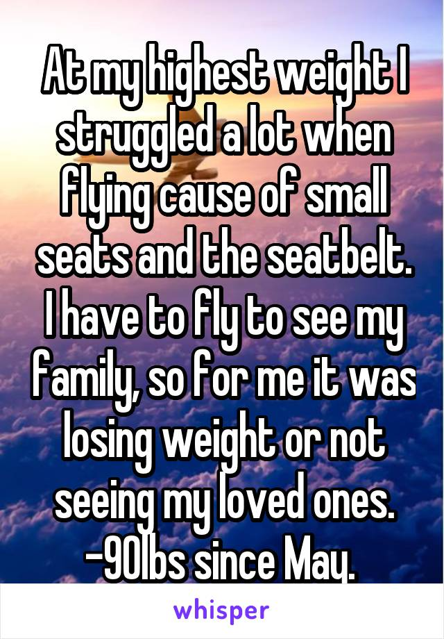 At my highest weight I struggled a lot when flying cause of small seats and the seatbelt. I have to fly to see my family, so for me it was losing weight or not seeing my loved ones. -90lbs since May.