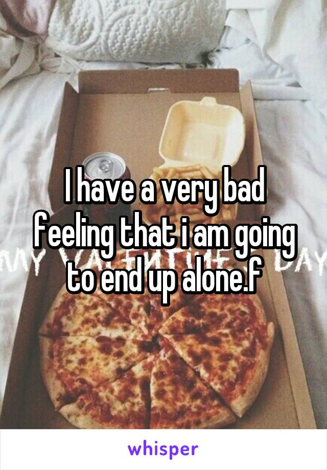 I have a very bad feeling that i am going to end up alone.f