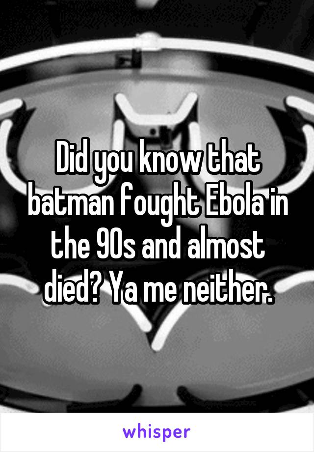 Did you know that batman fought Ebola in the 90s and almost died? Ya me neither.
