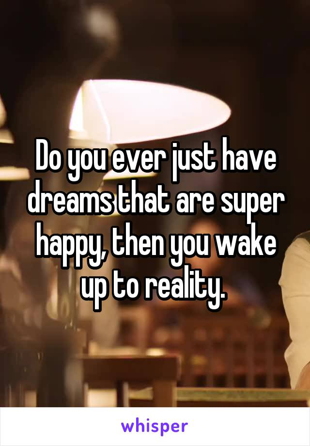 Do you ever just have dreams that are super happy, then you wake up to reality.