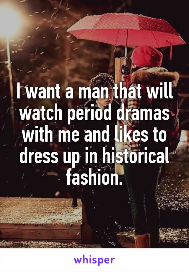 I want a man that will watch period dramas with me and likes to dress up in historical fashion.