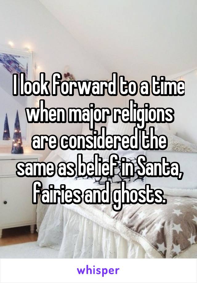 I look forward to a time when major religions are considered the same as belief in Santa, fairies and ghosts.