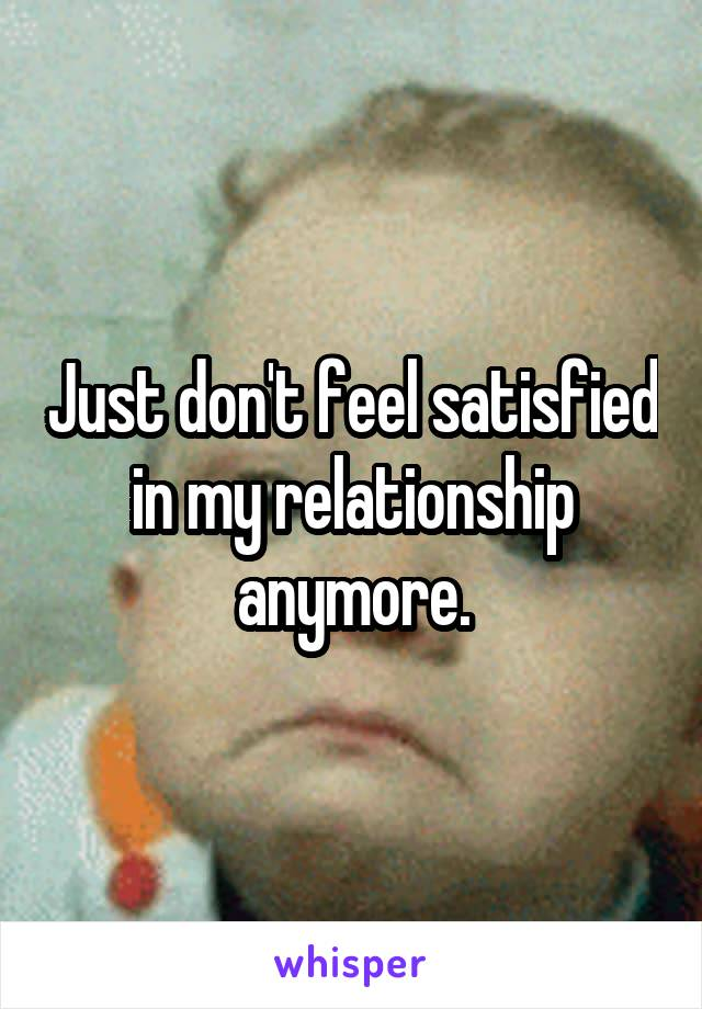 Just don't feel satisfied in my relationship anymore.
