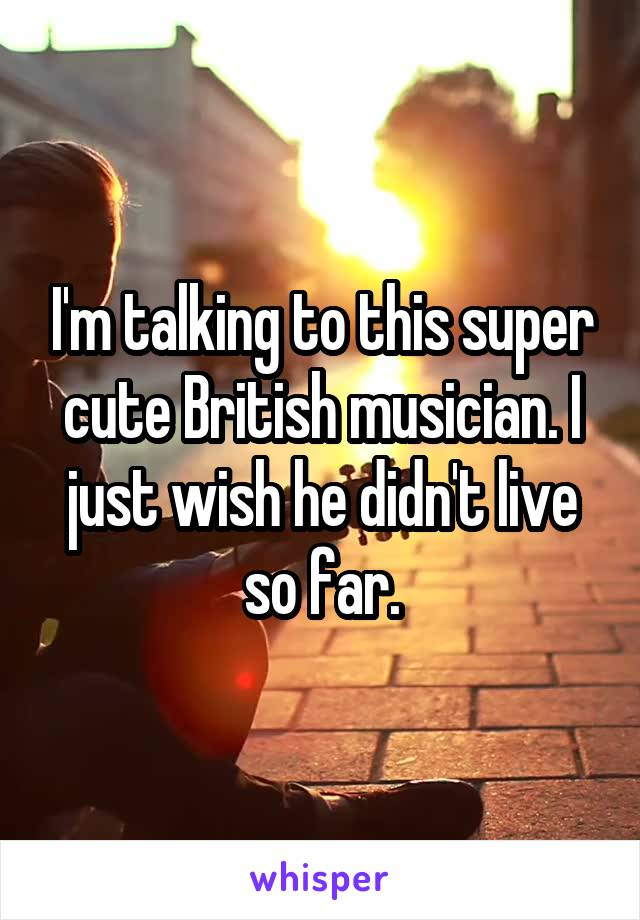 I'm talking to this super cute British musician. I just wish he didn't live so far.