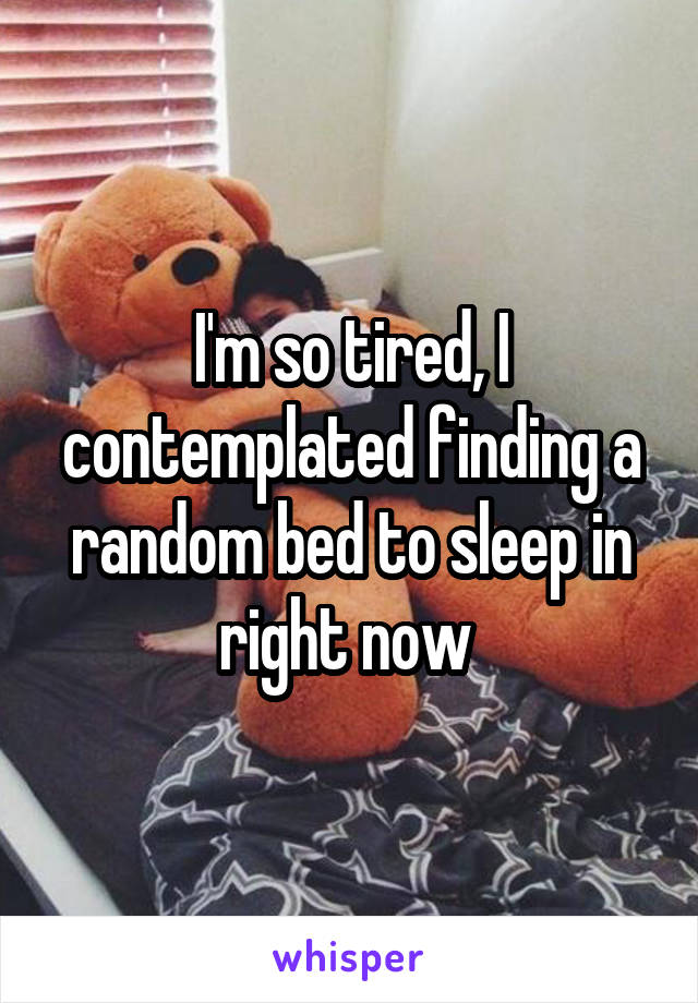 I'm so tired, I contemplated finding a random bed to sleep in right now