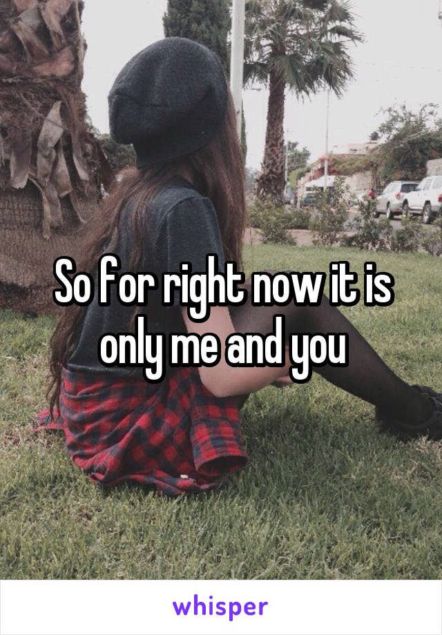 So for right now it is only me and you
