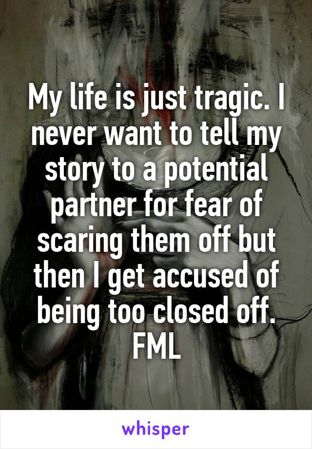 My life is just tragic. I never want to tell my story to a potential partner for fear of scaring them off but then I get accused of being too closed off. FML