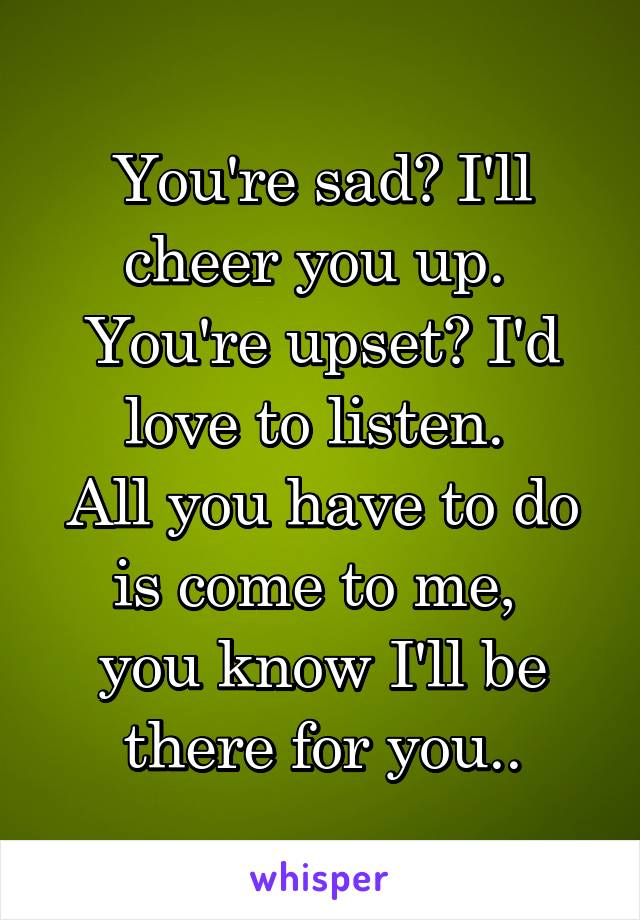 You're sad? I'll cheer you up.  You're upset? I'd love to listen.  All you have to do is come to me,  you know I'll be there for you..