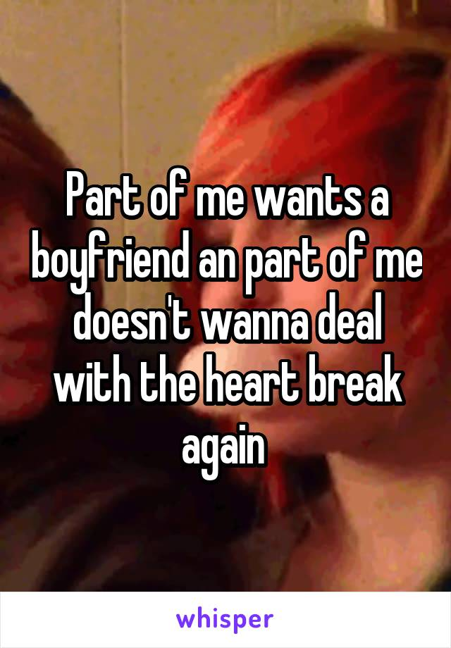 Part of me wants a boyfriend an part of me doesn't wanna deal with the heart break again