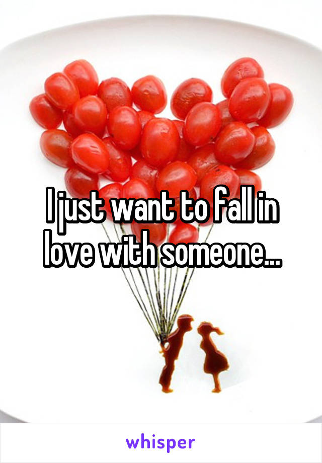 I just want to fall in love with someone...