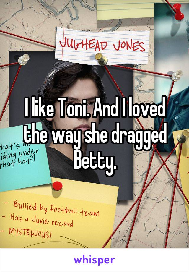 I like Toni. And I loved the way she dragged Betty.