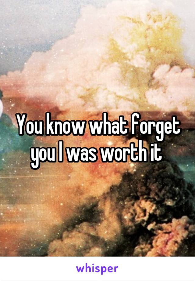 You know what forget you I was worth it