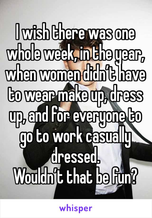 I wish there was one whole week, in the year, when women didn't have to wear make up, dress up, and for everyone to go to work casually dressed. Wouldn't that be fun?