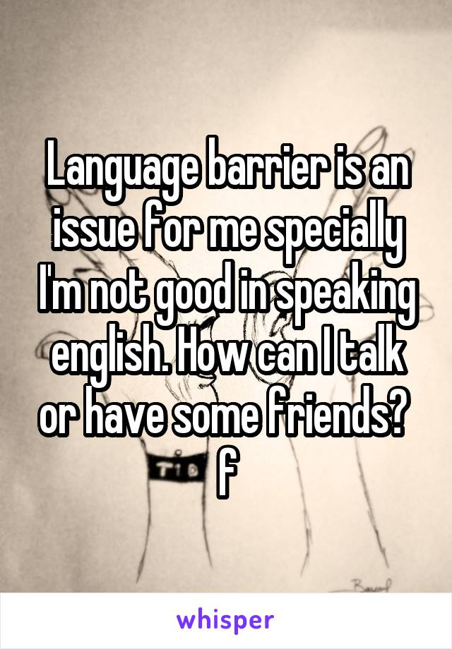 Language barrier is an issue for me specially I'm not good in speaking english. How can I talk or have some friends?  f