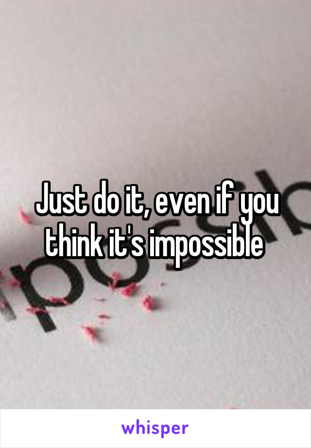 Just do it, even if you think it's impossible