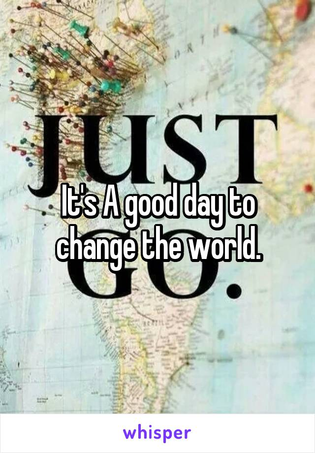 It's A good day to change the world.