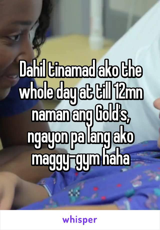 Dahil tinamad ako the whole day at till 12mn naman ang Gold's, ngayon pa lang ako maggy-gym haha