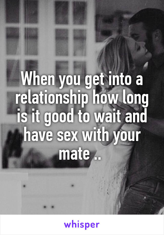 When you get into a relationship how long is it good to wait and have sex with your mate ..