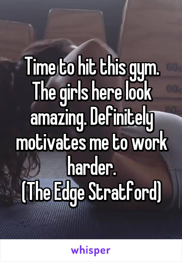 Time to hit this gym. The girls here look amazing. Definitely motivates me to work harder. (The Edge Stratford)